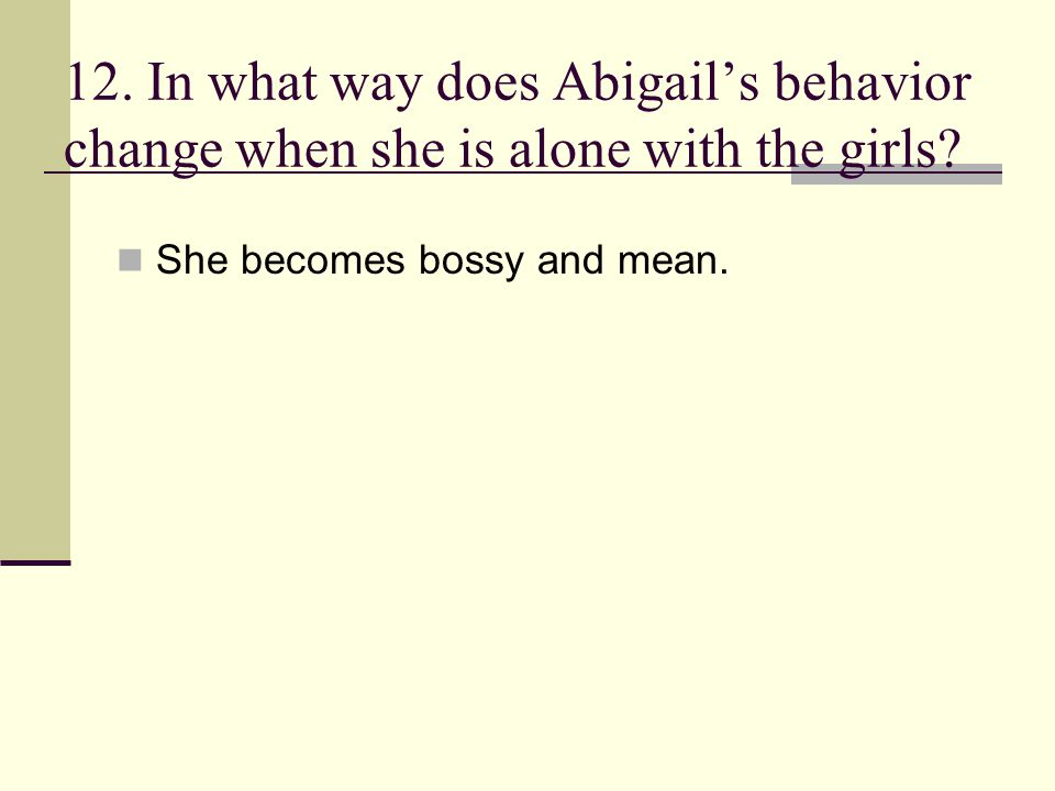 12. In what way does Abigail's behavior change when she is alone with the girls? She becomes bossy and mean.