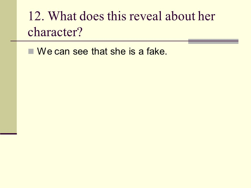 12. What does this reveal about her character? We can see that she is a fake.