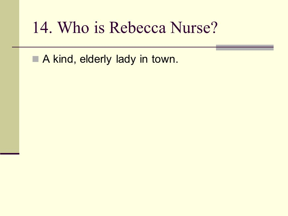 14. Who is Rebecca Nurse? A kind, elderly lady in town.