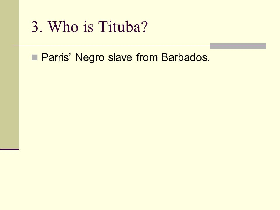 3. Who is Tituba? Parris' Negro slave from Barbados.