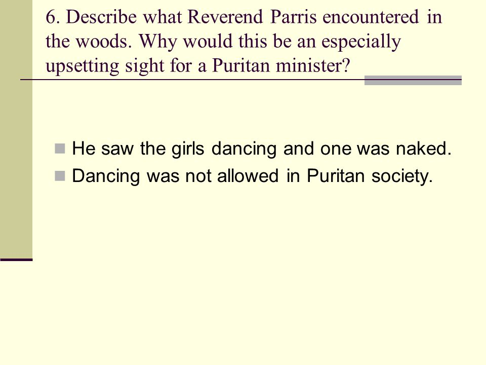 6. Describe what Reverend Parris encountered in the woods. Why would this be an especially upsetting sight for a Puritan minister? He saw the girls da