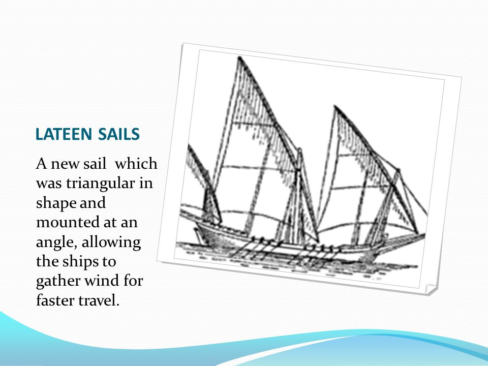 LATEEN SAILS A new sail which was triangular in shape and mounted at an angle, allowing the ships to gather wind for faster travel.