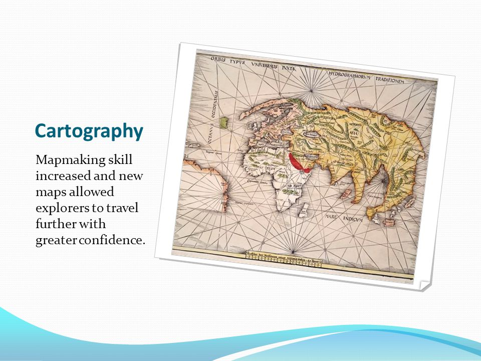 Cartography Mapmaking skill increased and new maps allowed explorers to travel further with greater confidence.