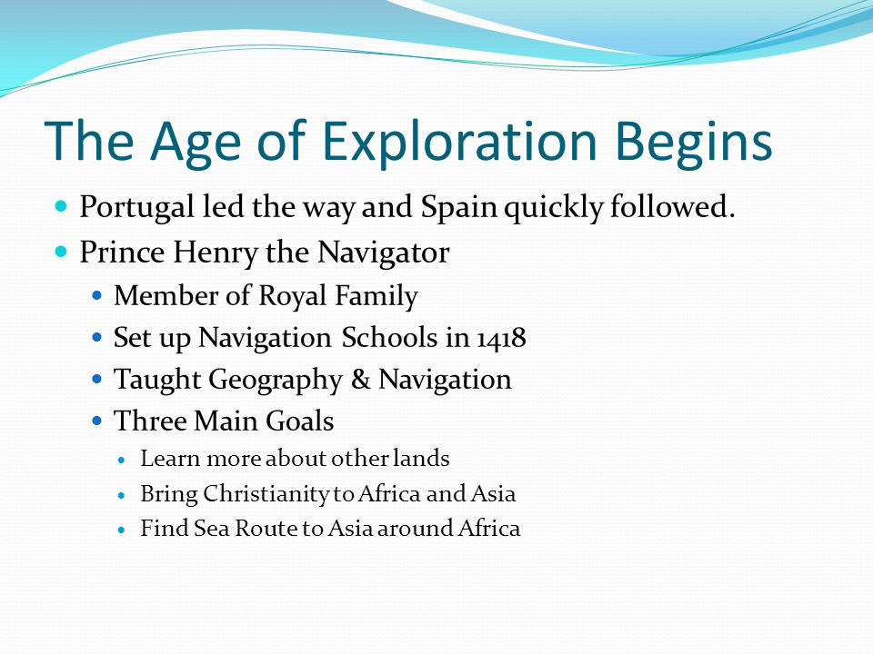 The Age of Exploration Begins Portugal led the way and Spain quickly followed. Prince Henry the Navigator Member of Royal Family Set up Navigation Sch