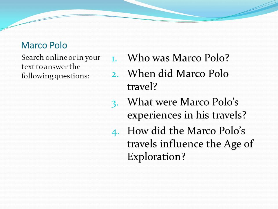 Marco Polo Search online or in your text to answer the following questions: 1. Who was Marco Polo? 2. When did Marco Polo travel? 3. What were Marco P