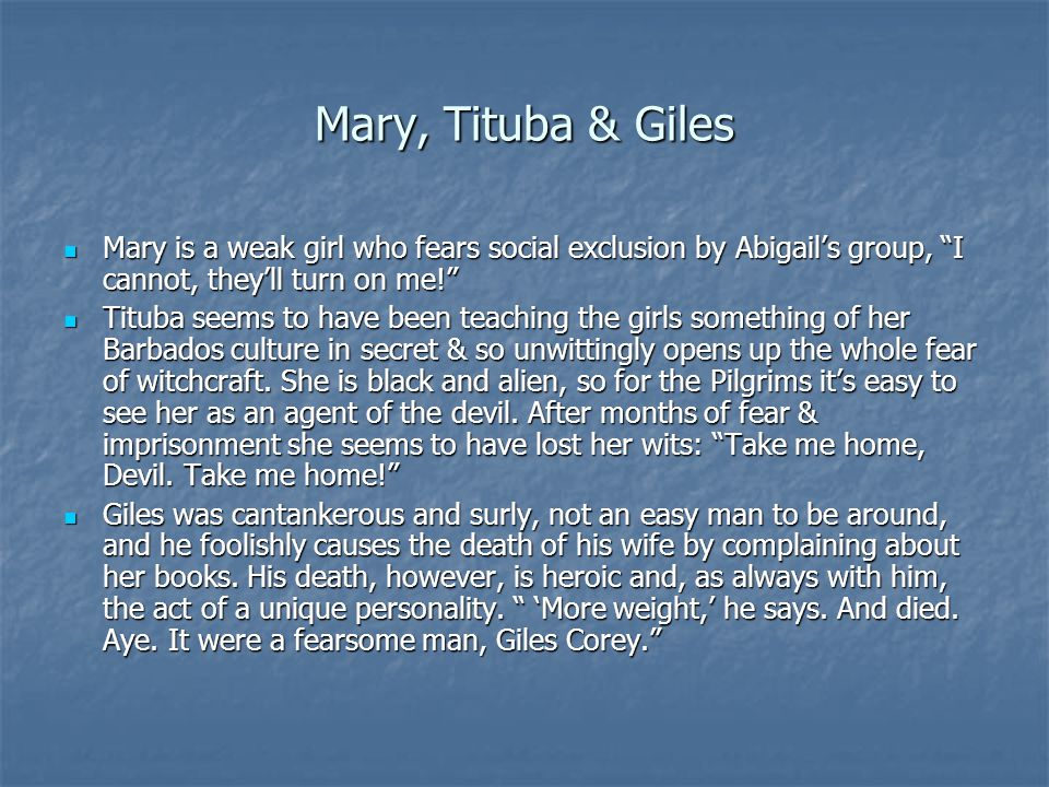 """Mary, Tituba & Giles Mary is a weak girl who fears social exclusion by Abigail's group, """"I cannot, they'll turn on me!"""" Mary is a weak girl who fears"""