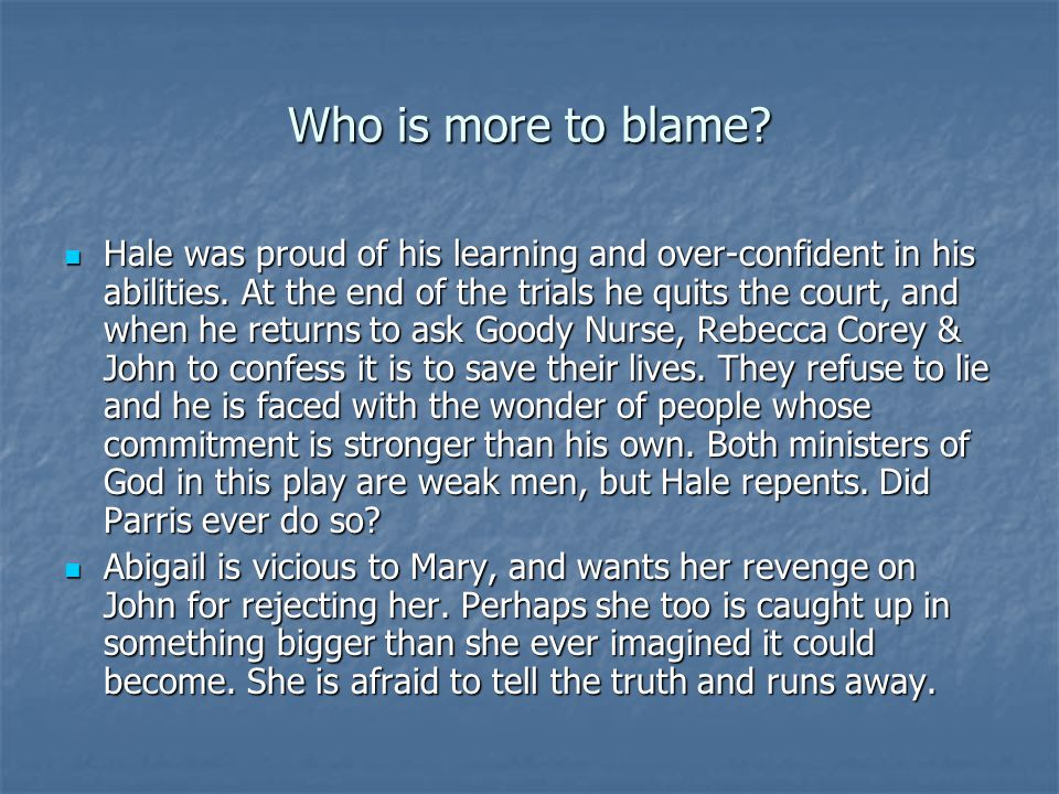 Who is more to blame? Hale was proud of his learning and over-confident in his abilities. At the end of the trials he quits the court, and when he ret