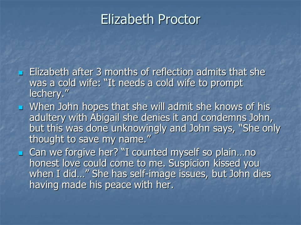 """Elizabeth Proctor Elizabeth after 3 months of reflection admits that she was a cold wife: """"It needs a cold wife to prompt lechery."""" Elizabeth after 3"""