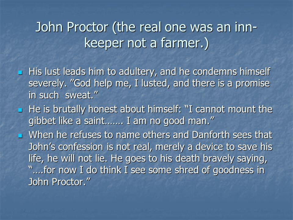 """John Proctor (the real one was an inn- keeper not a farmer.) His lust leads him to adultery, and he condemns himself severely. """"God help me, I lusted,"""