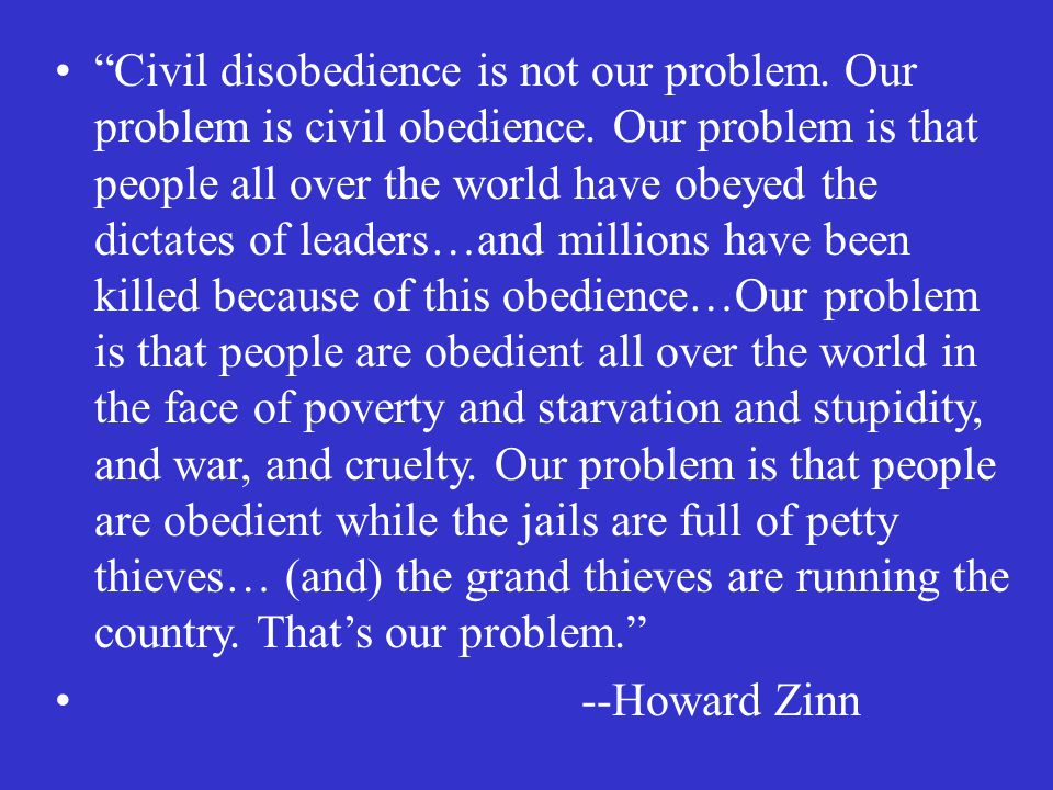 Civil disobedience is not our problem. Our problem is civil obedience.