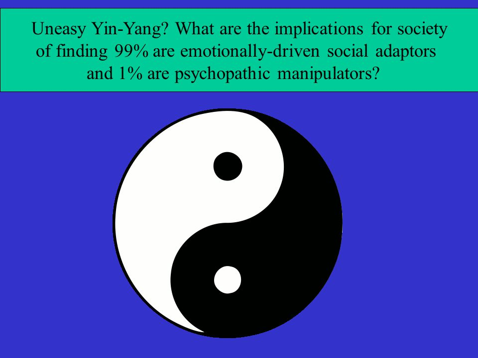 Uneasy Yin-Yang? What are the implications for society of finding 99% are emotionally-driven social adaptors and 1% are psychopathic manipulators?