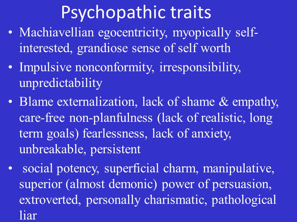 Psychopathic traits Machiavellian egocentricity, myopically self- interested, grandiose sense of self worth Impulsive nonconformity, irresponsibility, unpredictability Blame externalization, lack of shame & empathy, care-free non-planfulness (lack of realistic, long term goals) fearlessness, lack of anxiety, unbreakable, persistent social potency, superficial charm, manipulative, superior (almost demonic) power of persuasion, extroverted, personally charismatic, pathological liar