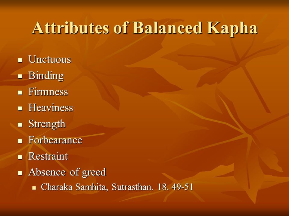 Attributes of Balanced Kapha Unctuous Unctuous Binding Binding Firmness Firmness Heaviness Heaviness Strength Strength Forbearance Forbearance Restraint Restraint Absence of greed Absence of greed Charaka Samhita, Sutrasthan.