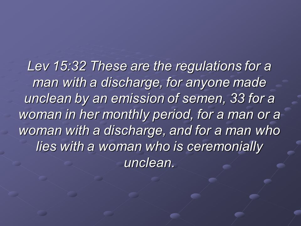 Lev 15:32 These are the regulations for a man with a discharge, for anyone made unclean by an emission of semen, 33 for a woman in her monthly period, for a man or a woman with a discharge, and for a man who lies with a woman who is ceremonially unclean.