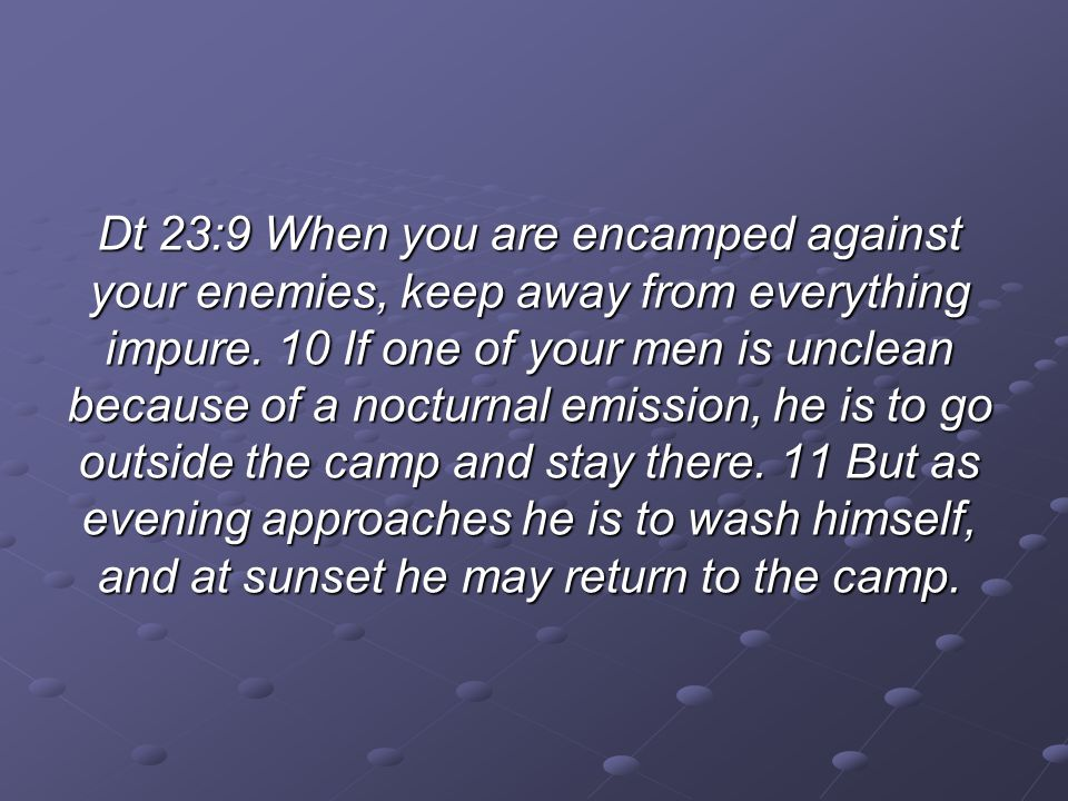 Dt 23:9 When you are encamped against your enemies, keep away from everything impure.