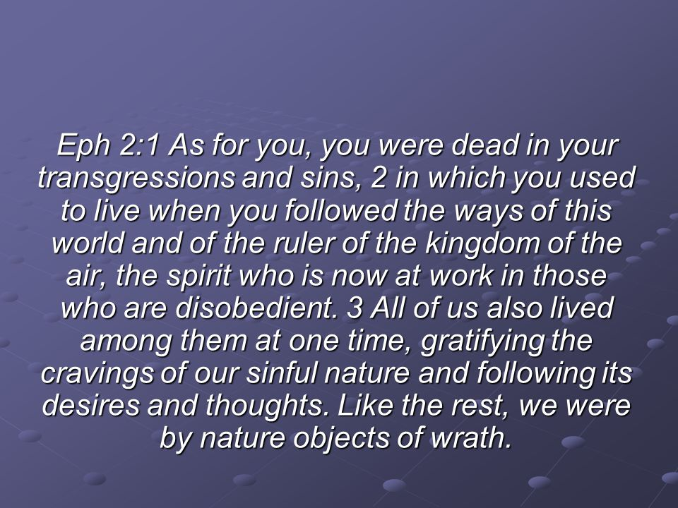 Eph 2:1 As for you, you were dead in your transgressions and sins, 2 in which you used to live when you followed the ways of this world and of the ruler of the kingdom of the air, the spirit who is now at work in those who are disobedient.