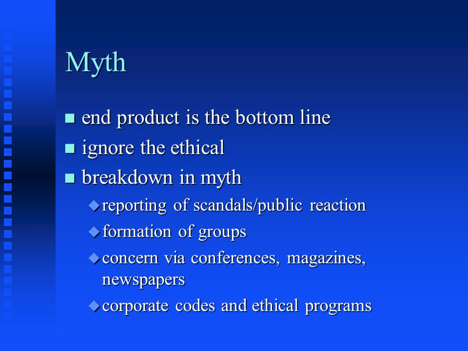 Myth n end product is the bottom line n ignore the ethical n breakdown in myth u reporting of scandals/public reaction u formation of groups u concern via conferences, magazines, newspapers u corporate codes and ethical programs