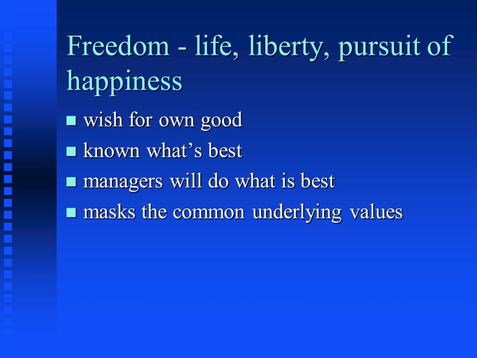 Freedom - life, liberty, pursuit of happiness n wish for own good n known what's best n managers will do what is best n masks the common underlying values