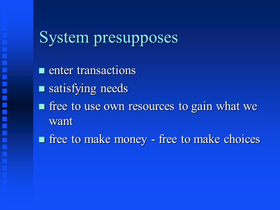 System presupposes n enter transactions n satisfying needs n free to use own resources to gain what we want n free to make money - free to make choices