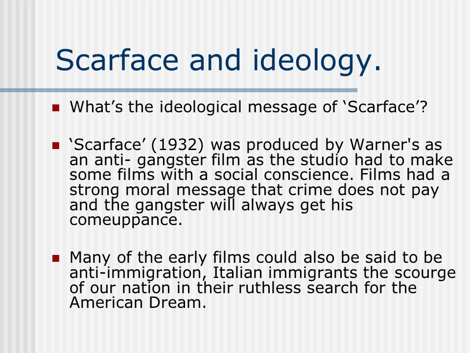 Scarface and ideology. What's the ideological message of 'Scarface'? 'Scarface' (1932) was produced by Warner's as an anti- gangster film as the studi