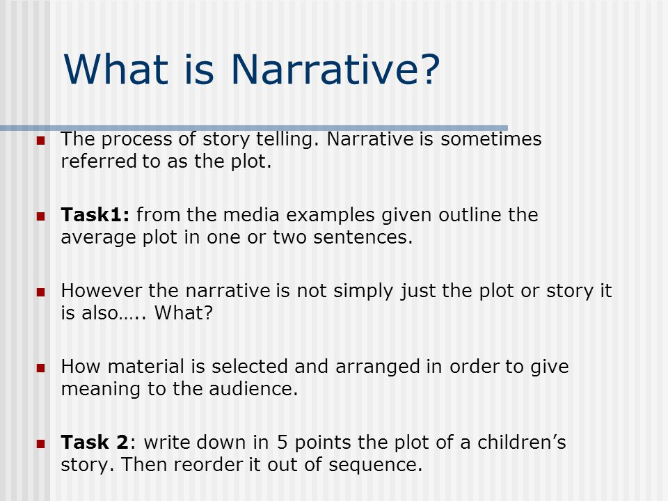 What is Narrative? The process of story telling. Narrative is sometimes referred to as the plot. Task1: from the media examples given outline the aver