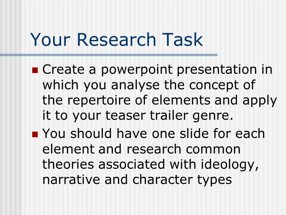 Your Research Task Create a powerpoint presentation in which you analyse the concept of the repertoire of elements and apply it to your teaser trailer