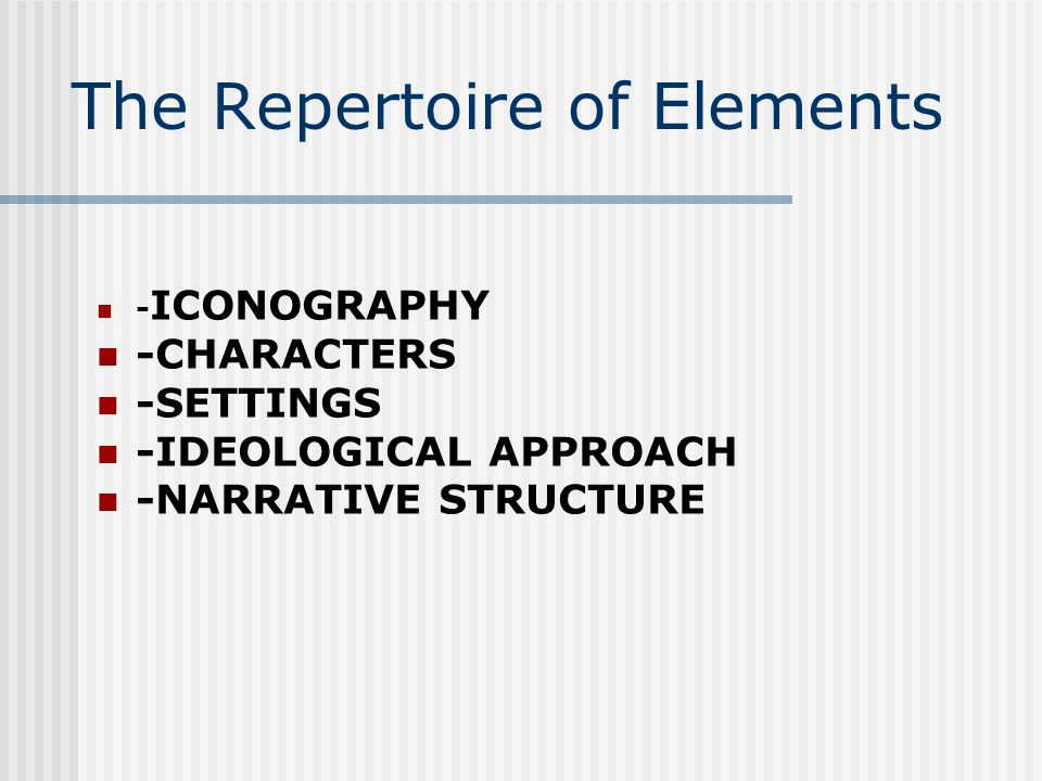 The Repertoire of Elements - ICONOGRAPHY -CHARACTERS -SETTINGS -IDEOLOGICAL APPROACH -NARRATIVE STRUCTURE