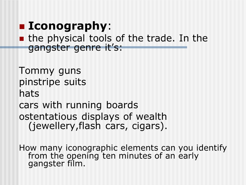Iconography: the physical tools of the trade. In the gangster genre it's: Tommy guns pinstripe suits hats cars with running boards ostentatious displa