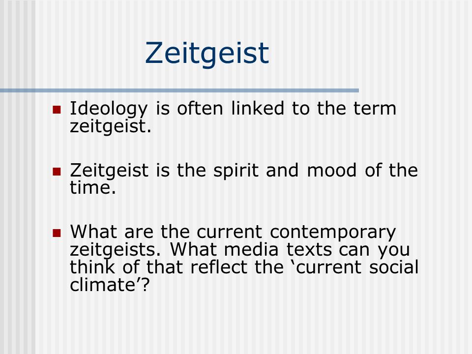 Zeitgeist Ideology is often linked to the term zeitgeist. Zeitgeist is the spirit and mood of the time. What are the current contemporary zeitgeists.
