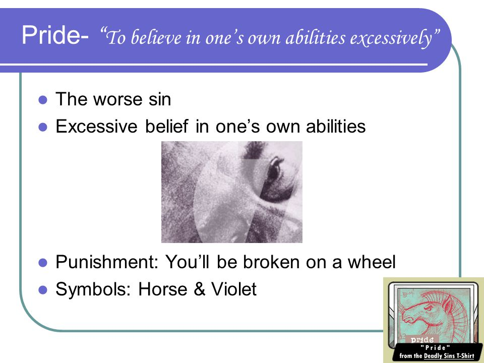 Pride- To believe in one's own abilities excessively The worse sin Excessive belief in one's own abilities Punishment: You'll be broken on a wheel Symbols: Horse & Violet