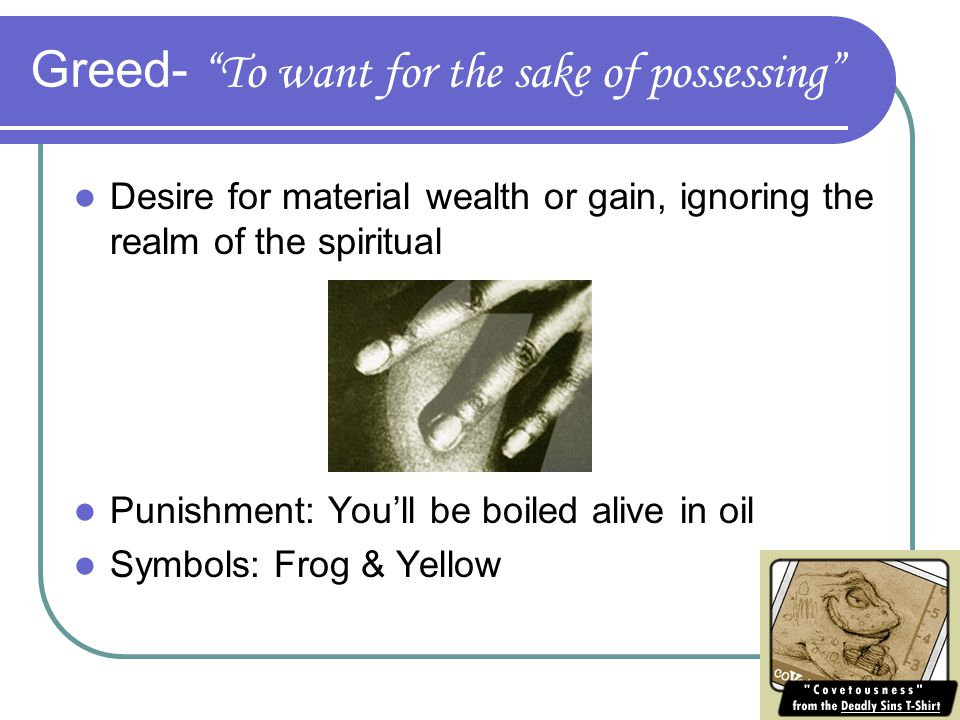 Greed- To want for the sake of possessing Desire for material wealth or gain, ignoring the realm of the spiritual Punishment: You'll be boiled alive in oil Symbols: Frog & Yellow