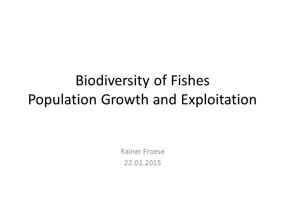 Biodiversity of Fishes Population Growth and Exploitation Rainer Froese 22.01.2015