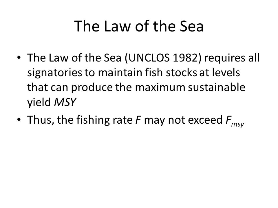 The Law of the Sea The Law of the Sea (UNCLOS 1982) requires all signatories to maintain fish stocks at levels that can produce the maximum sustainable yield MSY Thus, the fishing rate F may not exceed F msy