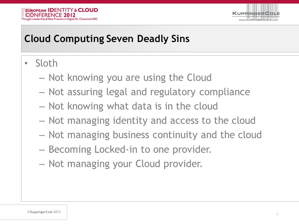 Cloud Computing Seven Deadly Sins Sloth – Not knowing you are using the Cloud – Not assuring legal and regulatory compliance – Not knowing what data is in the cloud – Not managing identity and access to the cloud – Not managing business continuity and the cloud – Becoming Locked-in to one provider.