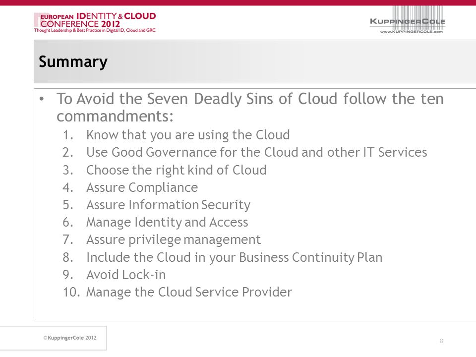 Summary To Avoid the Seven Deadly Sins of Cloud follow the ten commandments: 1.Know that you are using the Cloud 2.Use Good Governance for the Cloud and other IT Services 3.Choose the right kind of Cloud 4.Assure Compliance 5.Assure Information Security 6.Manage Identity and Access 7.Assure privilege management 8.Include the Cloud in your Business Continuity Plan 9.Avoid Lock-in 10.Manage the Cloud Service Provider 8