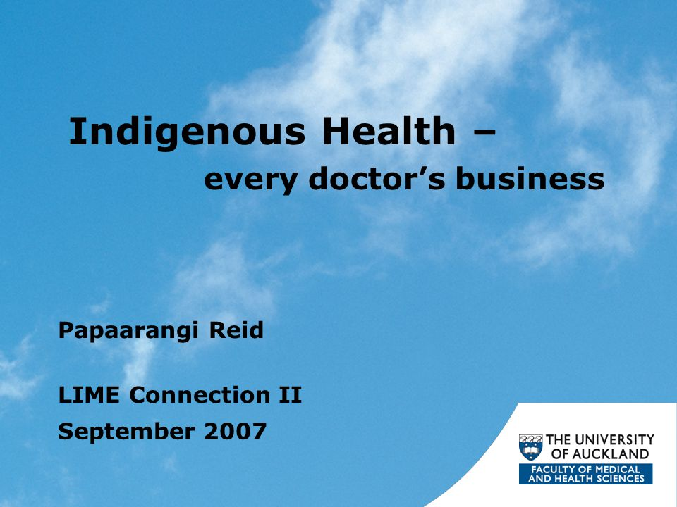 Indigenous Health – every doctor's business Papaarangi Reid LIME Connection II September 2007
