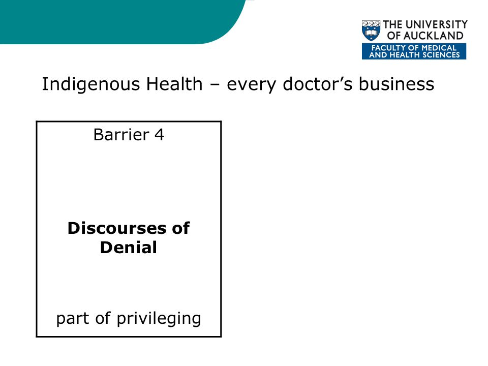 Indigenous Health – every doctor's business Barrier 4 Discourses of Denial part of privileging