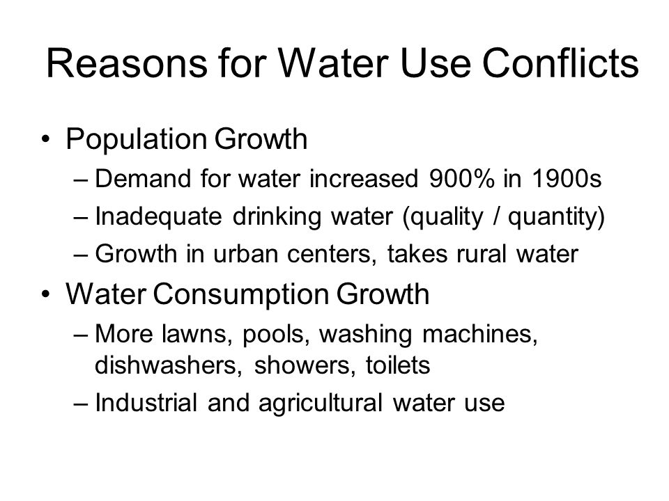 Reasons for Water Use Conflicts Population Growth –Demand for water increased 900% in 1900s –Inadequate drinking water (quality / quantity) –Growth in