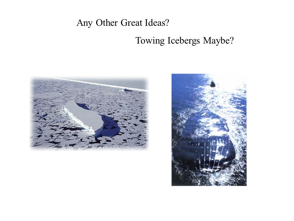 Any Other Great Ideas? Towing Icebergs Maybe?