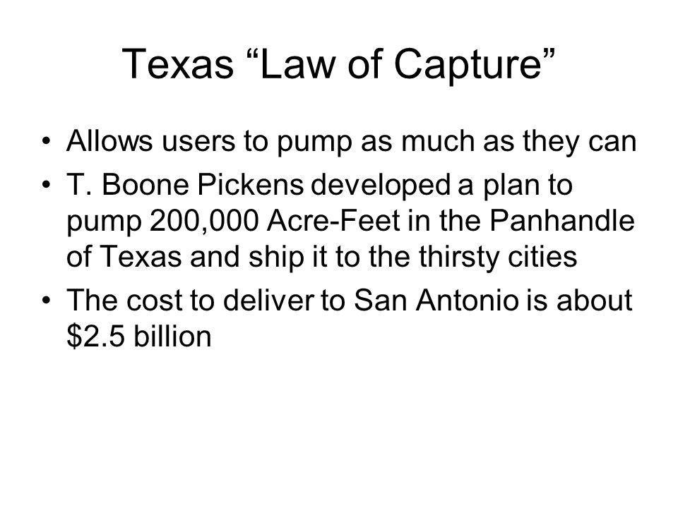 """Texas """"Law of Capture"""" Allows users to pump as much as they can T. Boone Pickens developed a plan to pump 200,000 Acre-Feet in the Panhandle of Texas"""