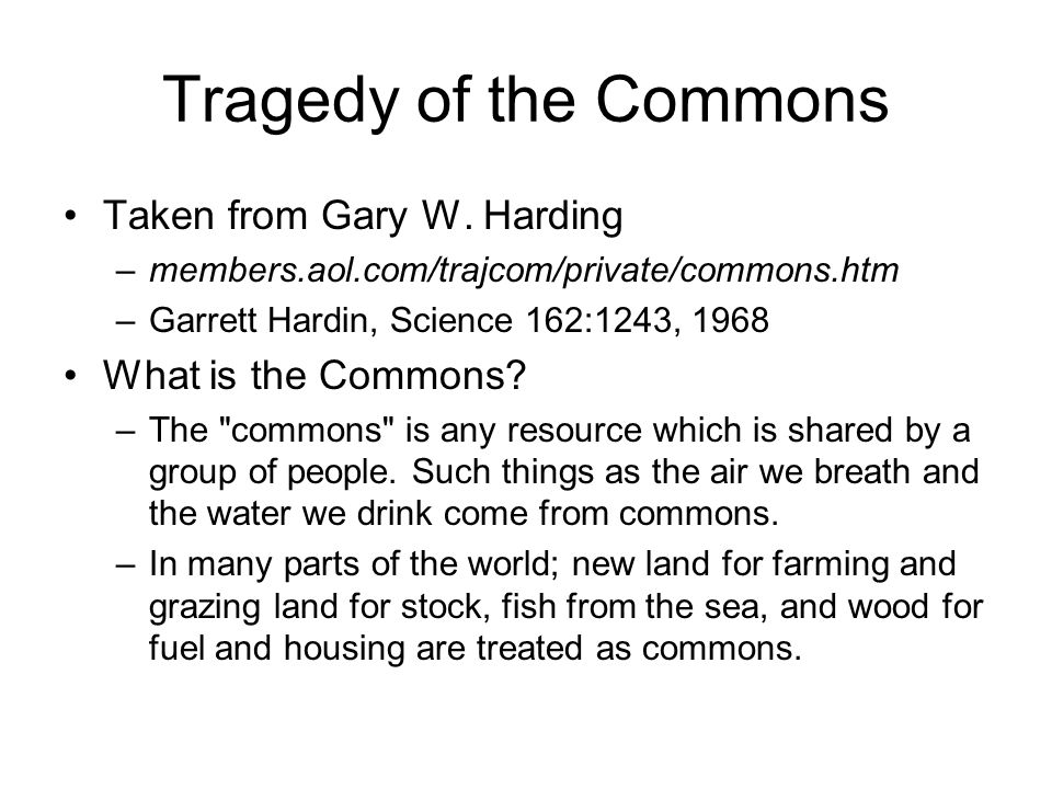 Tragedy of the Commons Taken from Gary W. Harding –members.aol.com/trajcom/private/commons.htm –Garrett Hardin, Science 162:1243, 1968 What is the Com