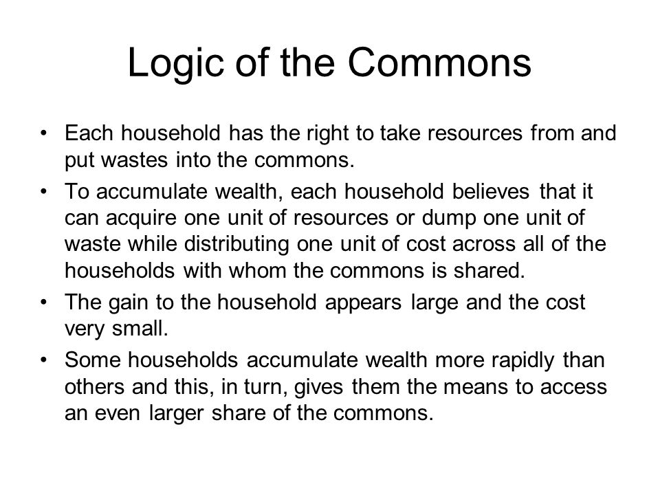 Logic of the Commons Each household has the right to take resources from and put wastes into the commons. To accumulate wealth, each household believe
