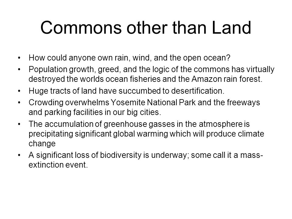 Commons other than Land How could anyone own rain, wind, and the open ocean? Population growth, greed, and the logic of the commons has virtually dest