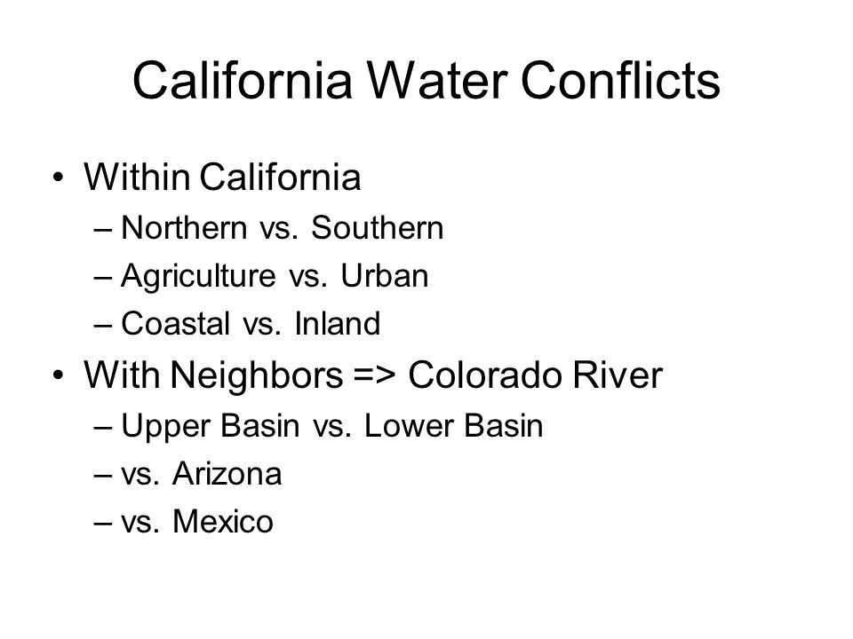 California Water Conflicts Within California –Northern vs. Southern –Agriculture vs. Urban –Coastal vs. Inland With Neighbors => Colorado River –Upper