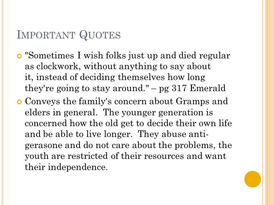 I MPORTANT Q UOTES Sometimes I wish folks just up and died regular as clockwork, without anything to say about it, instead of deciding themselves how long they re going to stay around. – pg 317 Emerald Conveys the family s concern about Gramps and elders in general.