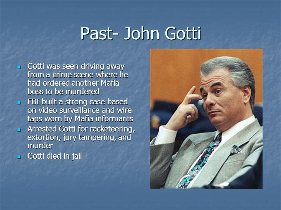 Past- John Gotti Gotti was seen driving away from a crime scene where he had ordered another Mafia boss to be murdered Gotti was seen driving away from a crime scene where he had ordered another Mafia boss to be murdered FBI built a strong case based on video surveillance and wire taps worn by Mafia informants FBI built a strong case based on video surveillance and wire taps worn by Mafia informants Arrested Gotti for racketeering, extortion, jury tampering, and murder Arrested Gotti for racketeering, extortion, jury tampering, and murder Gotti died in jail Gotti died in jail