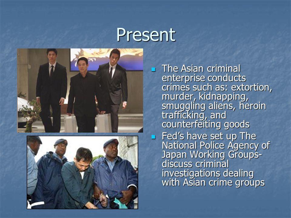 Present The Asian criminal enterprise conducts crimes such as: extortion, murder, kidnapping, smuggling aliens, heroin trafficking, and counterfeiting goods The Asian criminal enterprise conducts crimes such as: extortion, murder, kidnapping, smuggling aliens, heroin trafficking, and counterfeiting goods Fed's have set up The National Police Agency of Japan Working Groups- discuss criminal investigations dealing with Asian crime groups Fed's have set up The National Police Agency of Japan Working Groups- discuss criminal investigations dealing with Asian crime groups