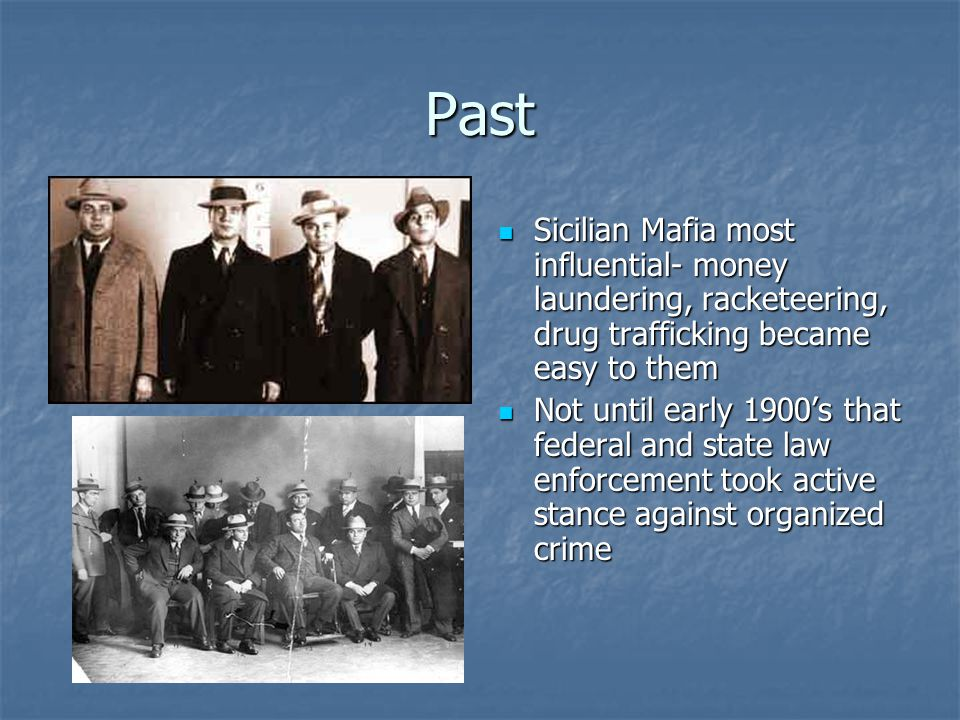 Past Sicilian Mafia most influential- money laundering, racketeering, drug trafficking became easy to them Sicilian Mafia most influential- money laundering, racketeering, drug trafficking became easy to them Not until early 1900's that federal and state law enforcement took active stance against organized crime Not until early 1900's that federal and state law enforcement took active stance against organized crime