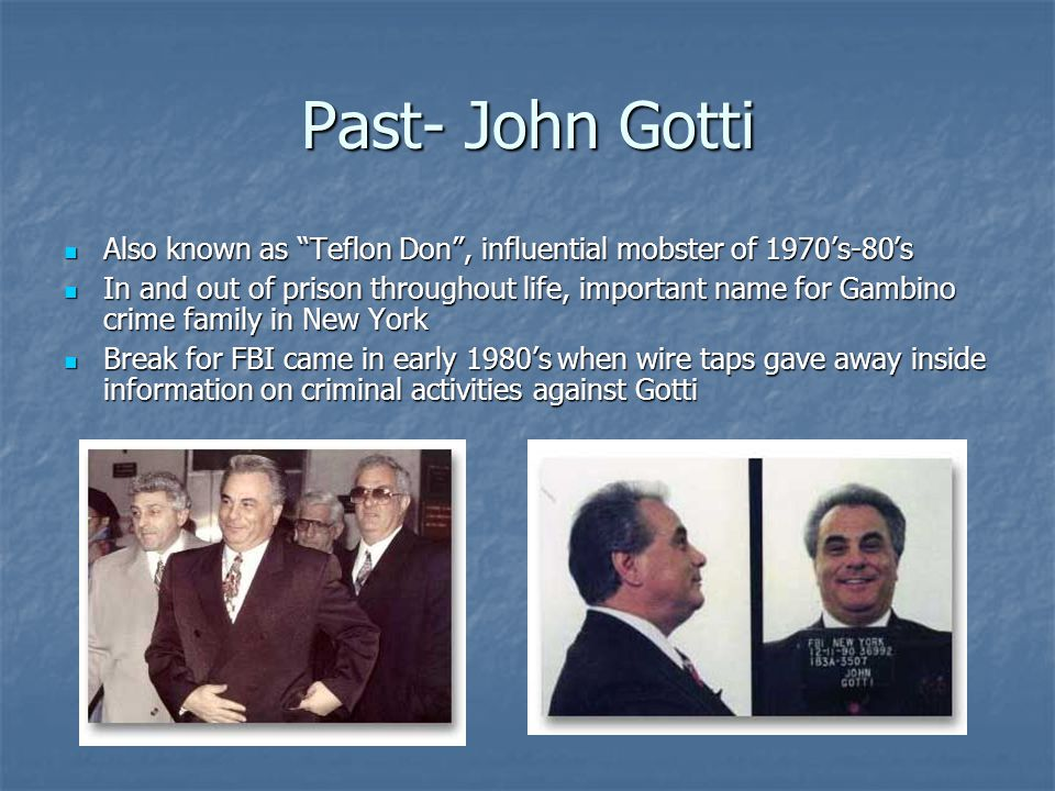 Past- John Gotti Also known as Teflon Don , influential mobster of 1970's-80's Also known as Teflon Don , influential mobster of 1970's-80's In and out of prison throughout life, important name for Gambino crime family in New York In and out of prison throughout life, important name for Gambino crime family in New York Break for FBI came in early 1980's when wire taps gave away inside information on criminal activities against Gotti Break for FBI came in early 1980's when wire taps gave away inside information on criminal activities against Gotti