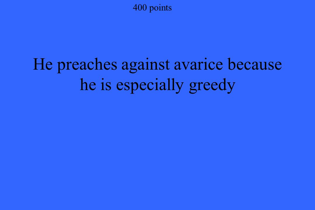 400 points He preaches against avarice because he is especially greedy